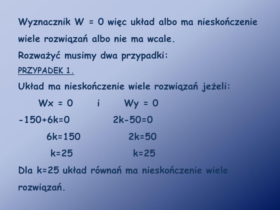 Wyznacznik W = 0 więc układ albo ma nieskończenie wiele rozwiązań albo nie ma wcale. Rozważyć musimy dwa przypadki: PRZYPADEK 1. Układ ma nieskończeni