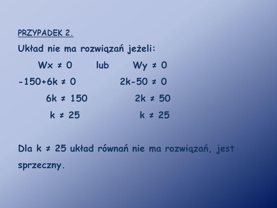 PRZYPADEK 2. Układ nie ma rozwiązań jeżeli: Wx ≠ 0 lub Wy ≠ 0 -150+6k ≠ 0 2k-50 ≠ 0 6k ≠ 150 2k ≠ 50 k ≠ 25 k ≠ 25 Dla k ≠ 25 układ równań nie ma rozw