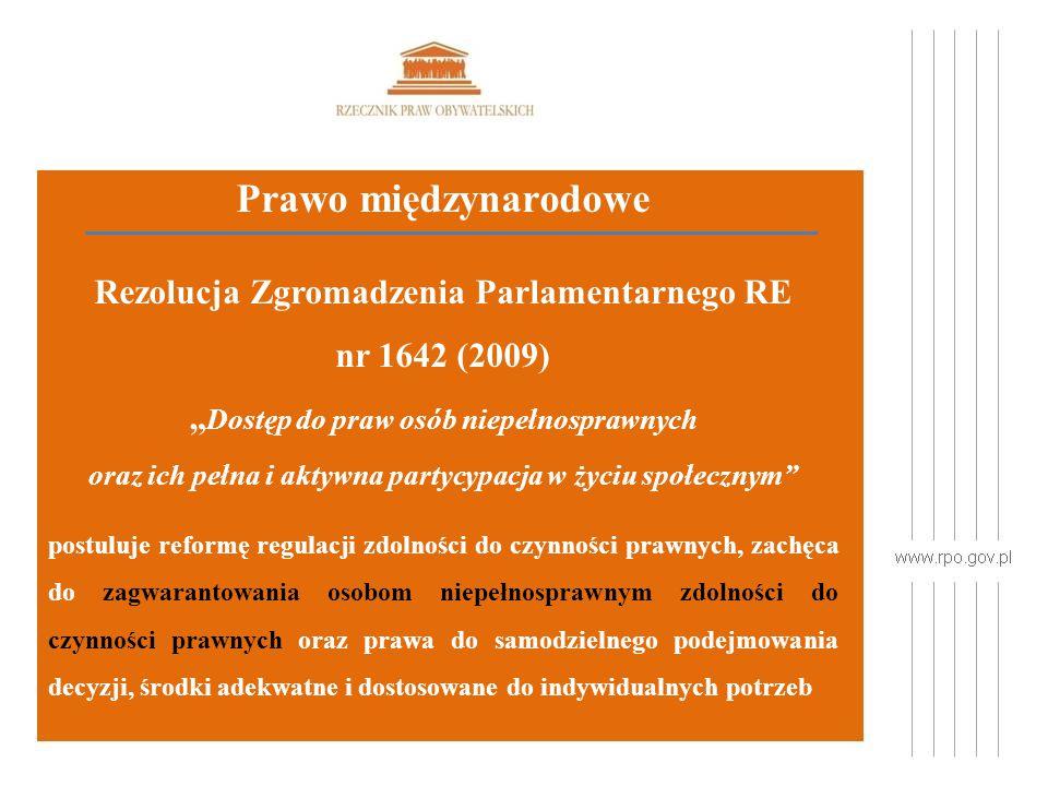 """Prawo międzynarodowe Rezolucja Zgromadzenia Parlamentarnego RE nr 1642 (2009) """" Dostęp do praw osób niepełnosprawnych oraz ich pełna i aktywna partycypacja w życiu społecznym postuluje reformę regulacji zdolności do czynności prawnych, zachęca do zagwarantowania osobom niepełnosprawnym zdolności do czynności prawnych oraz prawa do samodzielnego podejmowania decyzji, środki adekwatne i dostosowane do indywidualnych potrzeb"""