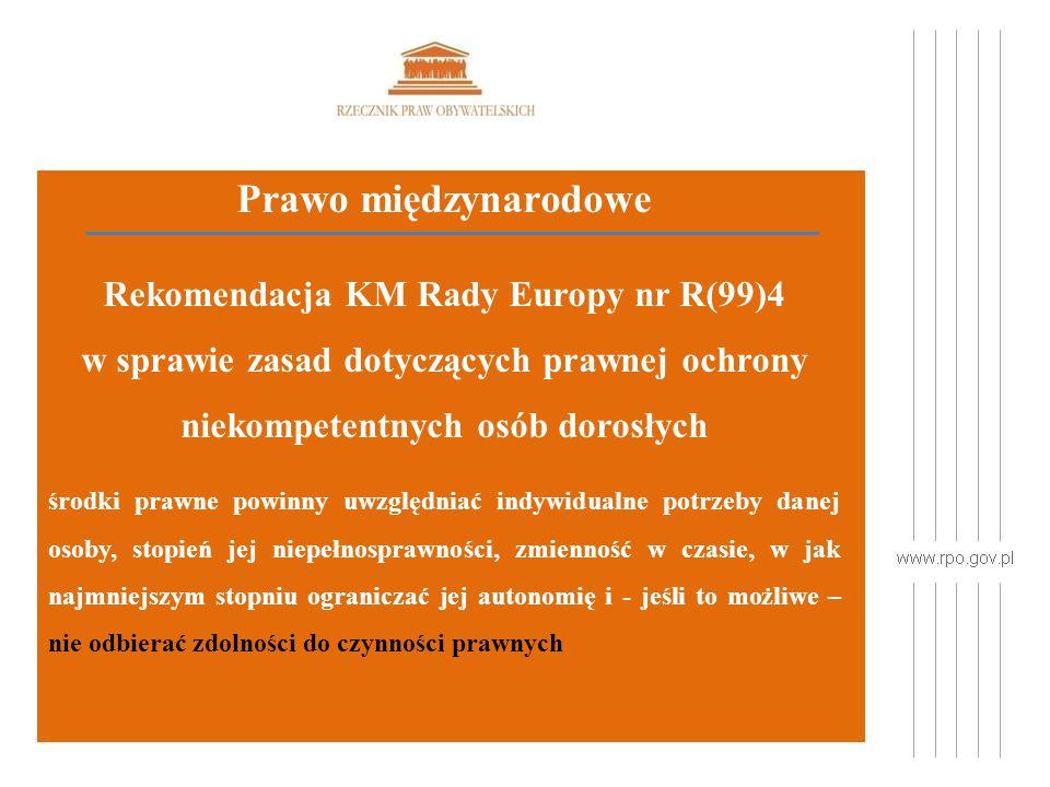 Prawo międzynarodowe Rekomendacja KM Rady Europy nr R(99)4 w sprawie zasad dotyczących prawnej ochrony niekompetentnych osób dorosłych środki prawne powinny uwzględniać indywidualne potrzeby danej osoby, stopień jej niepełnosprawności, zmienność w czasie, w jak najmniejszym stopniu ograniczać jej autonomię i - jeśli to możliwe – nie odbierać zdolności do czynności prawnych