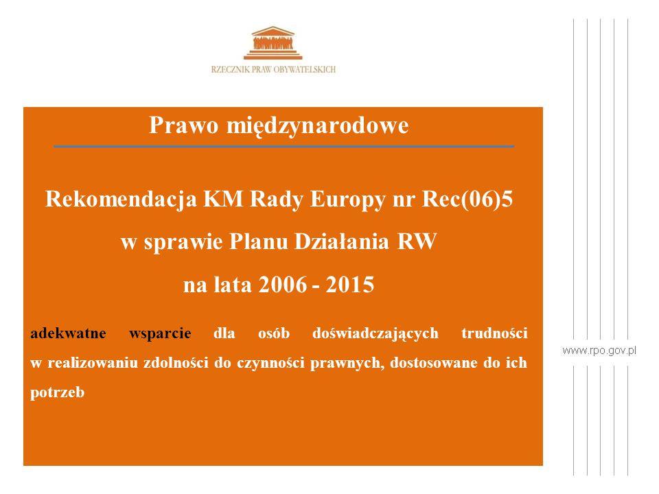 Prawo międzynarodowe Rekomendacja KM Rady Europy nr Rec(06)5 w sprawie Planu Działania RW na lata 2006 - 2015 adekwatne wsparcie dla osób doświadczających trudności w realizowaniu zdolności do czynności prawnych, dostosowane do ich potrzeb