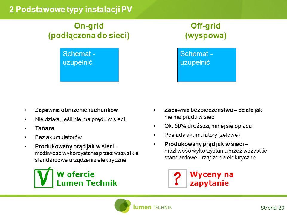 Strona 20 2 Podstawowe typy instalacji PV On-grid (podłączona do sieci) Off-grid (wyspowa) Schemat - uzupełnić Zapewnia obniżenie rachunków Nie działa