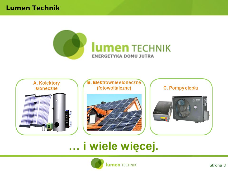 Strona 3 Lumen Technik A. Kolektory słoneczne B. Elektrownie słoneczne (fotowoltaiczne) C. Pompy ciepła … i wiele więcej.