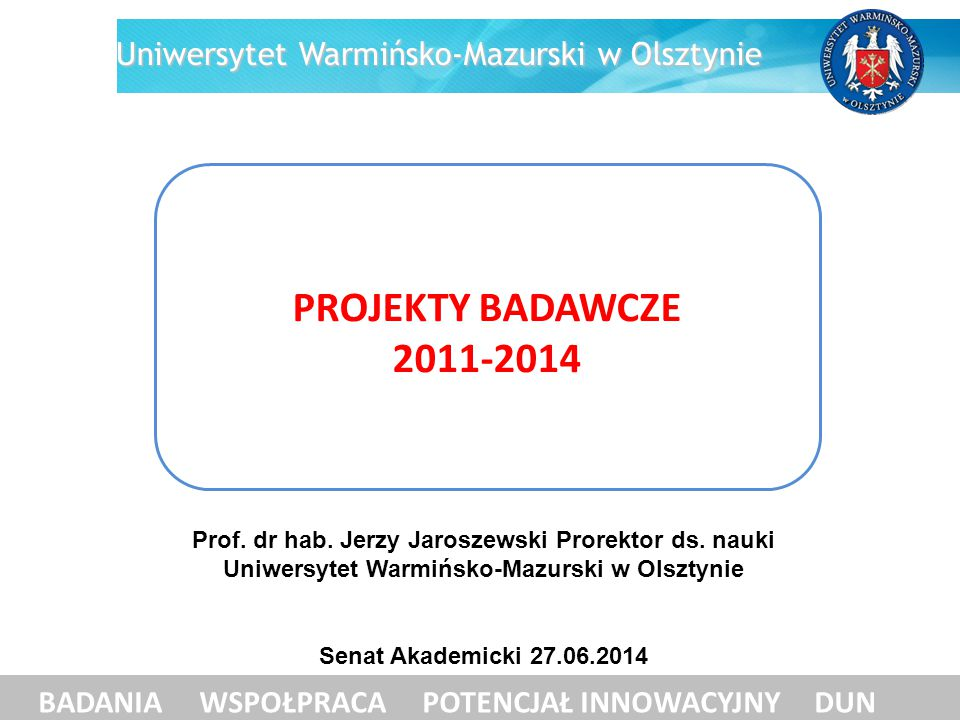 PRZYZNANE PROJEKTY BADAWCZE BADANIA WSPÓŁPRACA POTENCJAŁ INNOWACYJNY DUN Uniwersytet Warmińsko-Mazurski w Olsztynie rok NCNMNiSWNCBiR STRUKTURALNE / ZAGRANICZNE zawarte umowy liczba kwota całkowitaliczba kwota całkowitaliczba kwota całkowitaliczba kwota całkowita 2011 182 550 915157 8761525 317940 866 858 2012 133 784 1104987 993003160 000 2013257 486 0582541 05443 680 249516 052 475 do czerwca 2014 21 5 095 502 2 265 000 1 209 160 2 975 331 7718 916 58591 851 92364 414 7261958 054 664