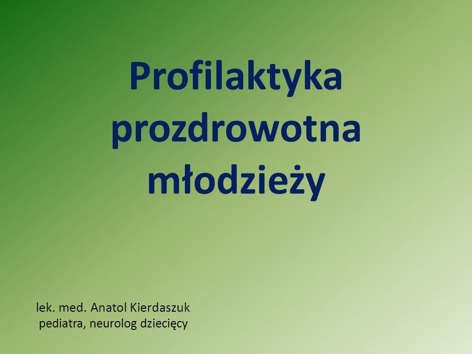 Profilaktyka prozdrowotna młodzieży lek. med. Anatol Kierdaszuk pediatra, neurolog dziecięcy