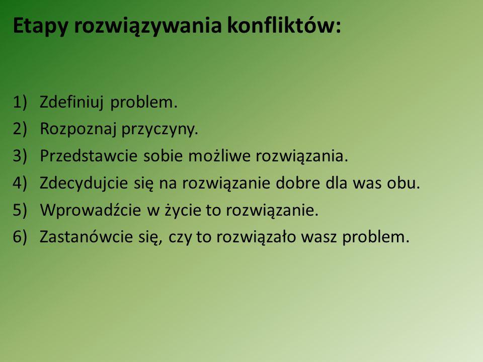 Etapy rozwiązywania konfliktów: 1)Zdefiniuj problem. 2)Rozpoznaj przyczyny. 3)Przedstawcie sobie możliwe rozwiązania. 4)Zdecydujcie się na rozwiązanie