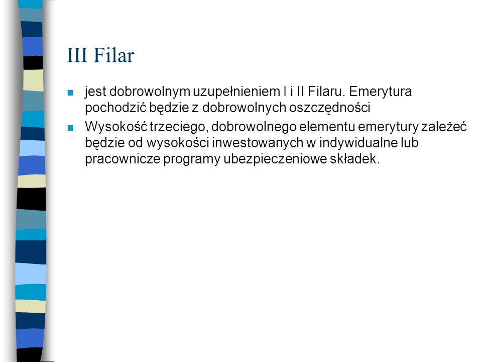 III Filar n jest dobrowolnym uzupełnieniem I i II Filaru. Emerytura pochodzić będzie z dobrowolnych oszczędności n Wysokość trzeciego, dobrowolnego el