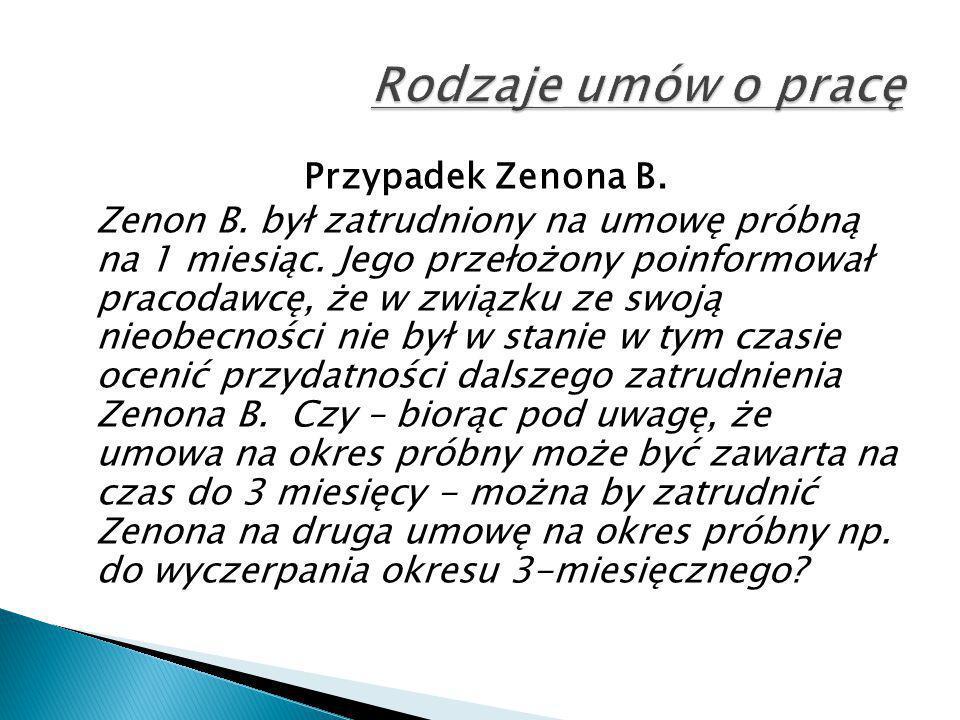 Przypadek Zenona B. Zenon B. był zatrudniony na umowę próbną na 1 miesiąc. Jego przełożony poinformował pracodawcę, że w związku ze swoją nieobecności