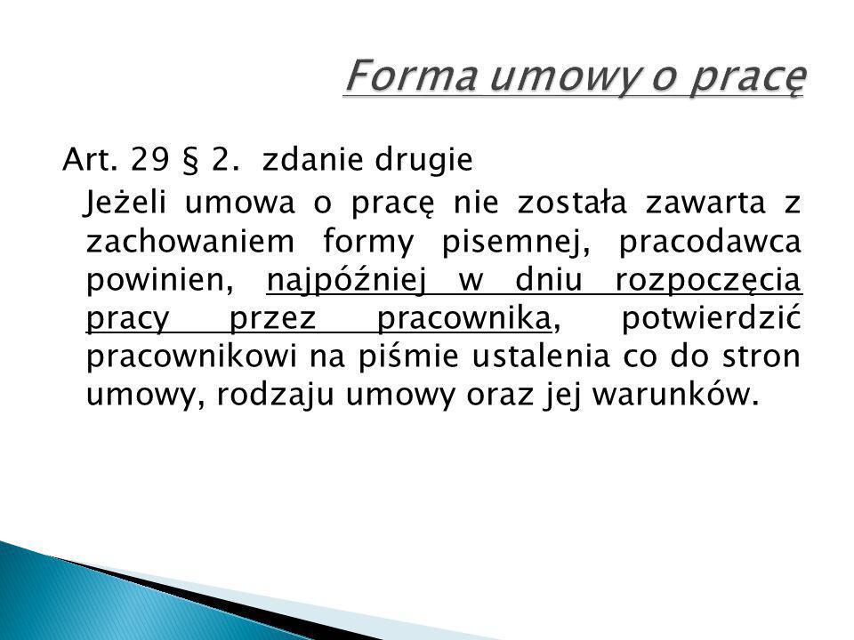 Art. 29 § 2. zdanie drugie Jeżeli umowa o pracę nie została zawarta z zachowaniem formy pisemnej, pracodawca powinien, najpóźniej w dniu rozpoczęcia p