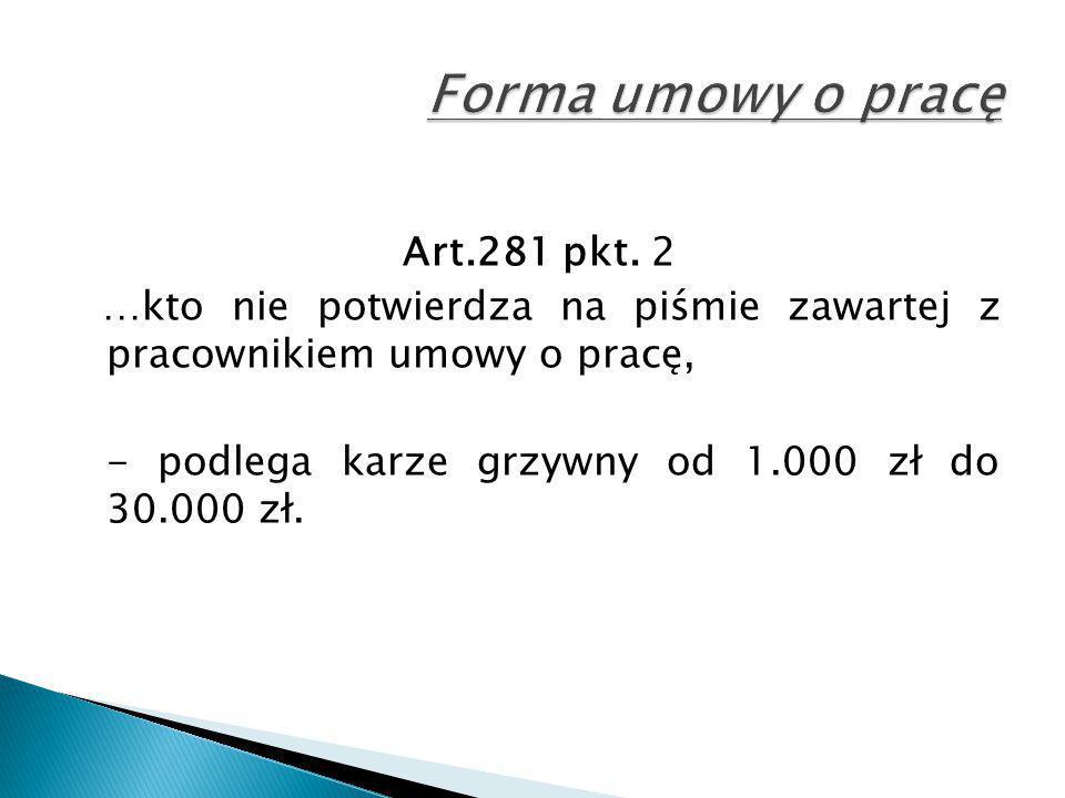 Art.281 pkt. 2 …kto nie potwierdza na piśmie zawartej z pracownikiem umowy o pracę, - podlega karze grzywny od 1.000 zł do 30.000 zł.