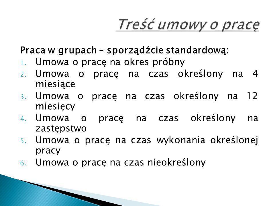 Praca w grupach – sporządźcie standardową: 1. Umowa o pracę na okres próbny 2. Umowa o pracę na czas określony na 4 miesiące 3. Umowa o pracę na czas