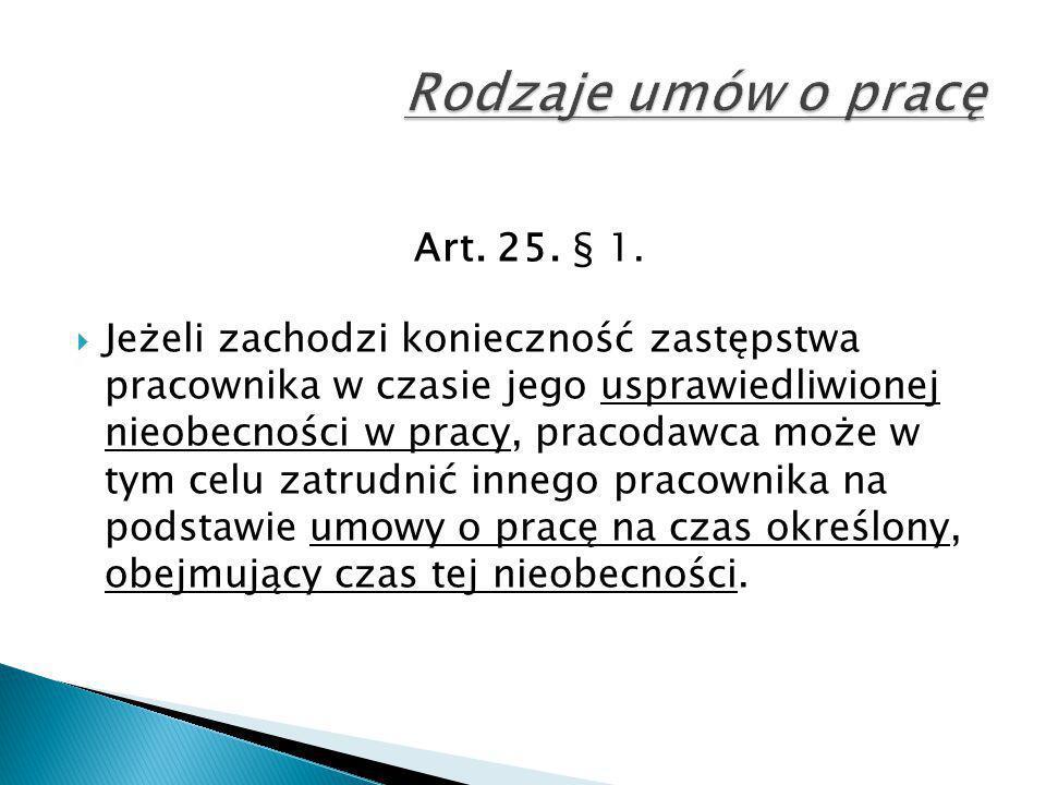 Art. 25. § 1.  Jeżeli zachodzi konieczność zastępstwa pracownika w czasie jego usprawiedliwionej nieobecności w pracy, pracodawca może w tym celu zat