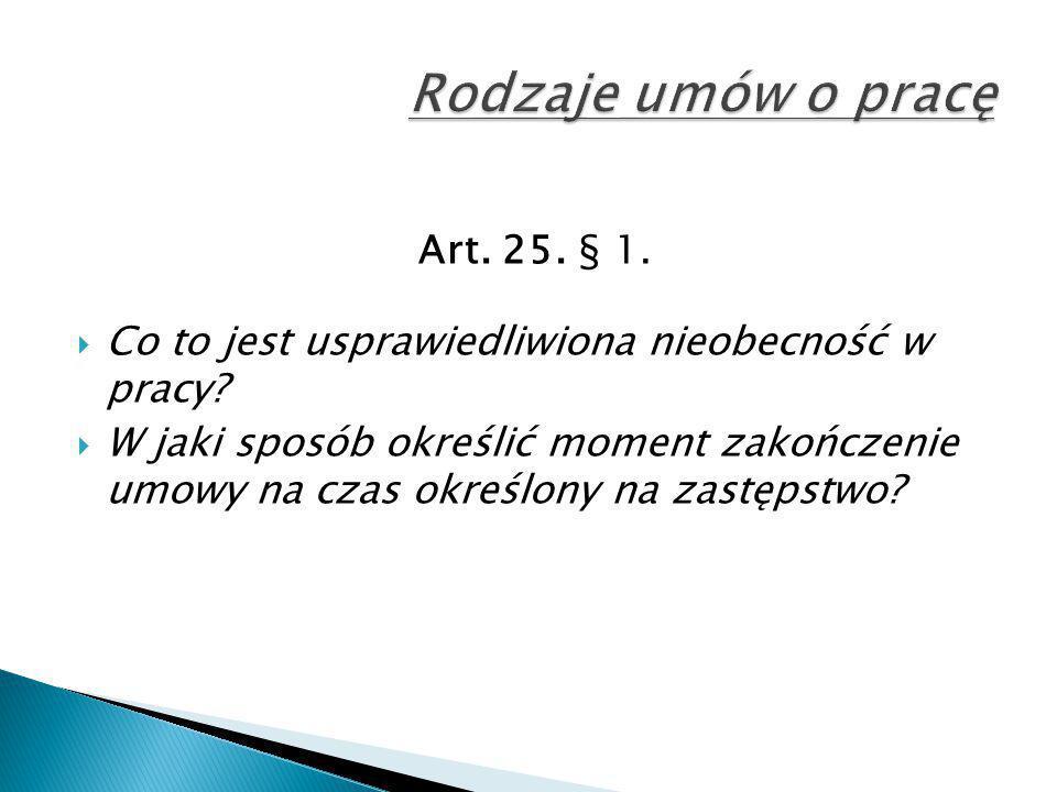 Art. 25. § 1.  Co to jest usprawiedliwiona nieobecność w pracy?  W jaki sposób określić moment zakończenie umowy na czas określony na zastępstwo?