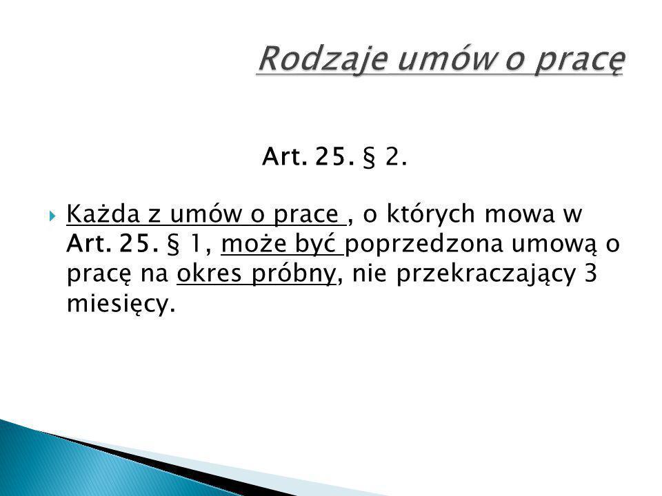 Art. 25. § 2.  Każda z umów o prace, o których mowa w Art. 25. § 1, może być poprzedzona umową o pracę na okres próbny, nie przekraczający 3 miesięcy