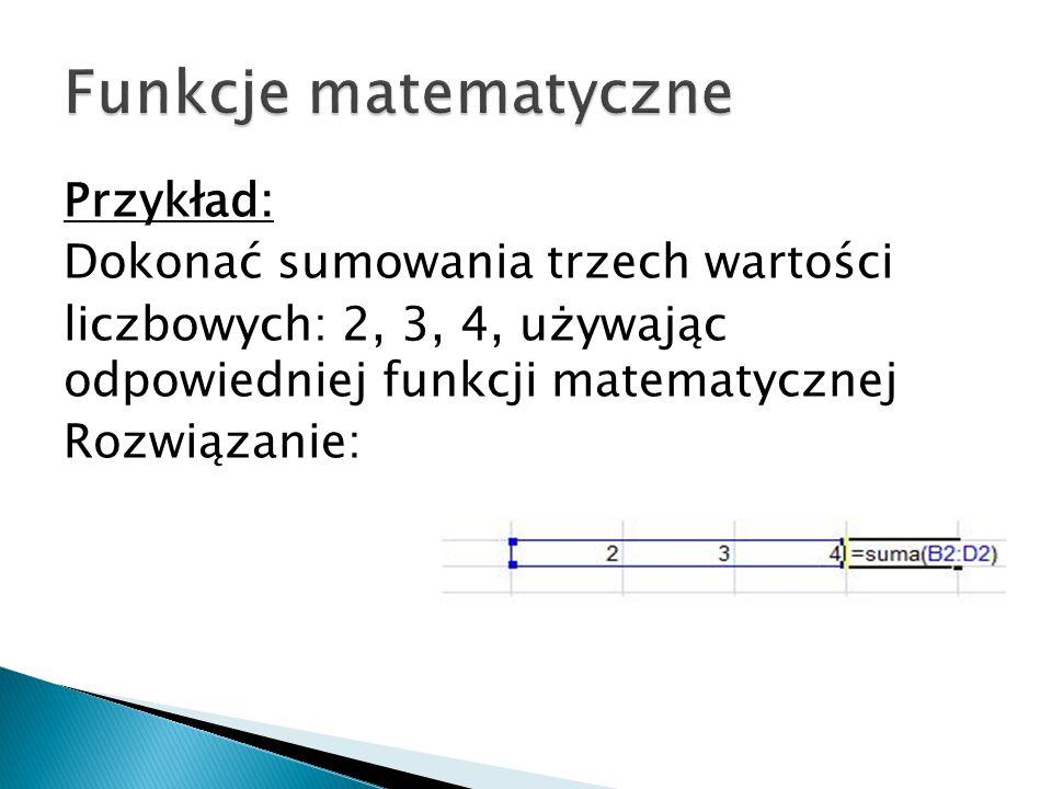 Przykład: Dokonać sumowania trzech wartości liczbowych: 2, 3, 4, używając odpowiedniej funkcji matematycznej Rozwiązanie: