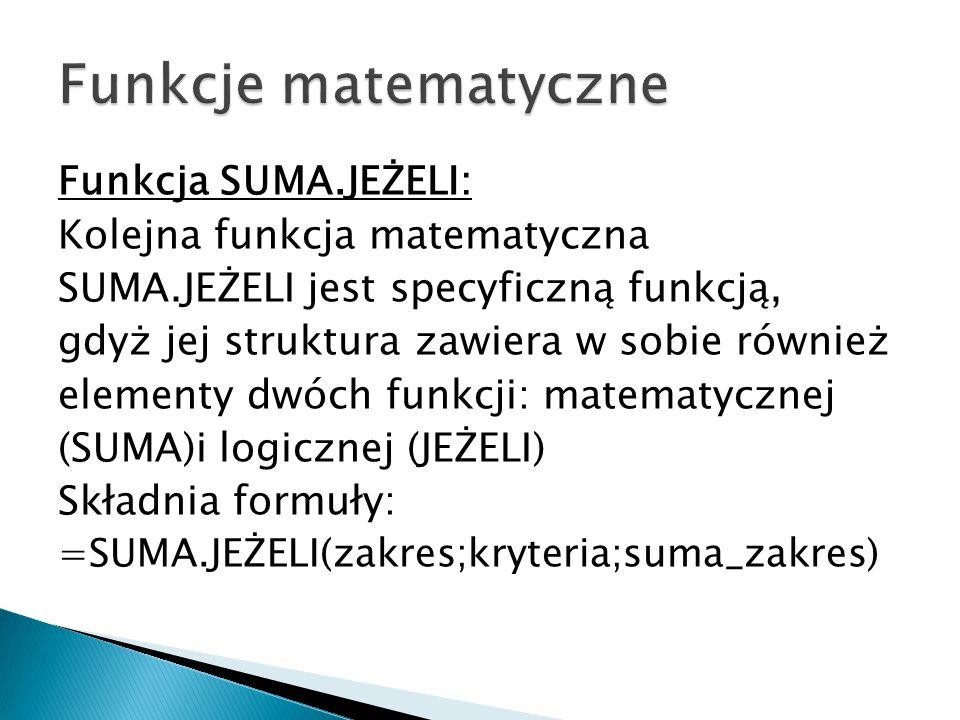 Funkcja SUMA.JEŻELI: Kolejna funkcja matematyczna SUMA.JEŻELI jest specyficzną funkcją, gdyż jej struktura zawiera w sobie również elementy dwóch funkcji: matematycznej (SUMA)i logicznej (JEŻELI) Składnia formuły: =SUMA.JEŻELI(zakres;kryteria;suma_zakres)