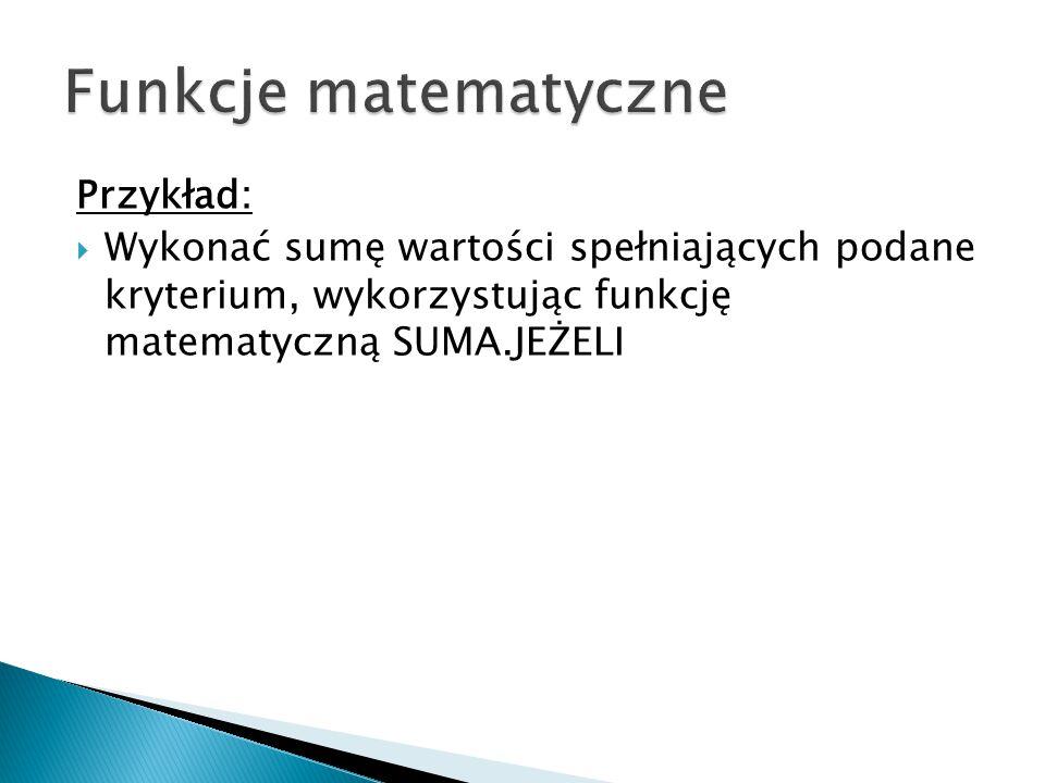 Przykład:  Wykonać sumę wartości spełniających podane kryterium, wykorzystując funkcję matematyczną SUMA.JEŻELI