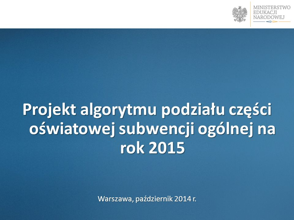 Projekt algorytmu podziału części oświatowej subwencji ogólnej na rok 2015 Warszawa, październik 2014 r.