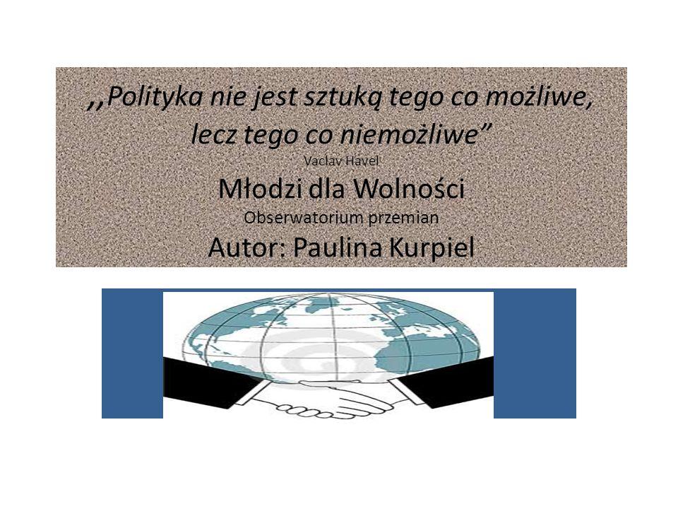 """,, Polityka nie jest sztuką tego co możliwe, lecz tego co niemożliwe"""" Vaclav Havel Młodzi dla Wolności Obserwatorium przemian Autor: Paulina Kurpiel"""