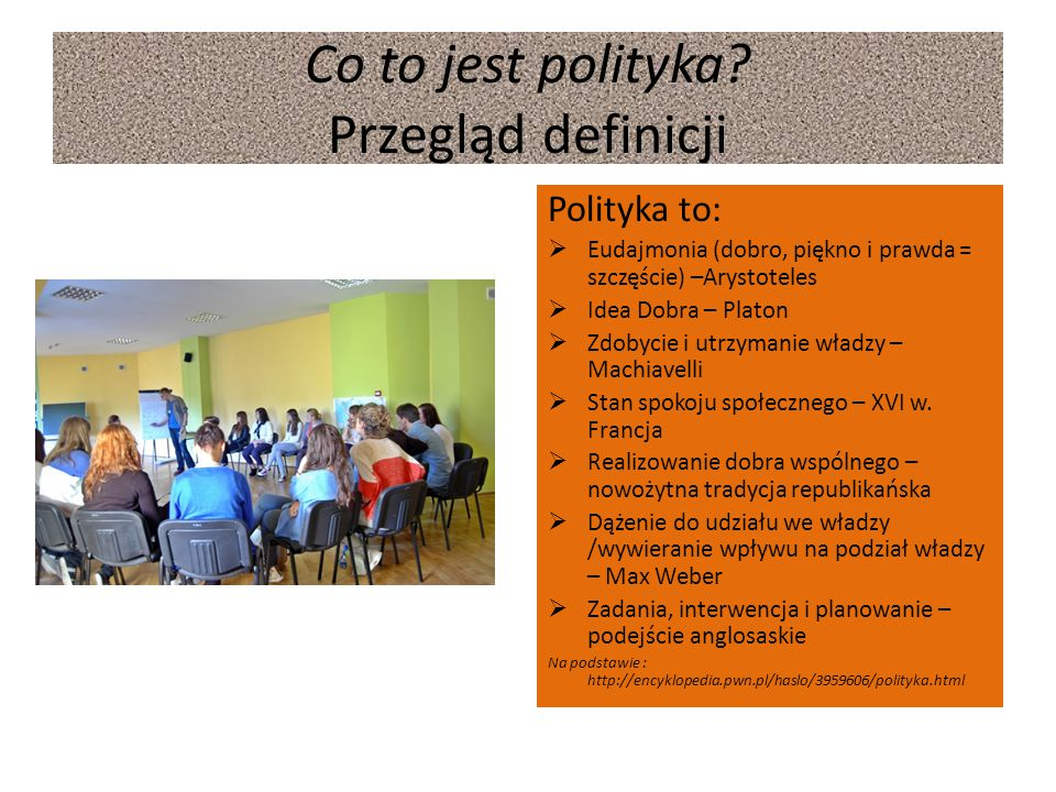 Co to jest polityka? Przegląd definicji Polityka to:  Eudajmonia (dobro, piękno i prawda = szczęście) –Arystoteles  Idea Dobra – Platon  Zdobycie i