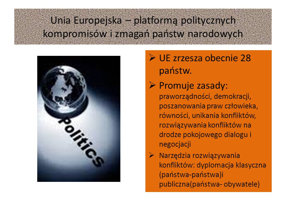 Unia Europejska – platformą politycznych kompromisów i zmagań państw narodowych  UE zrzesza obecnie 28 państw.  Promuje zasady: praworządności, demo