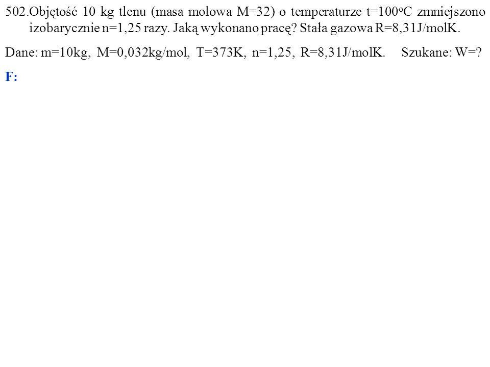 502.Objętość 10 kg tlenu (masa molowa M=32) o temperaturze t=100 o C zmniejszono izobarycznie n=1,25 razy.