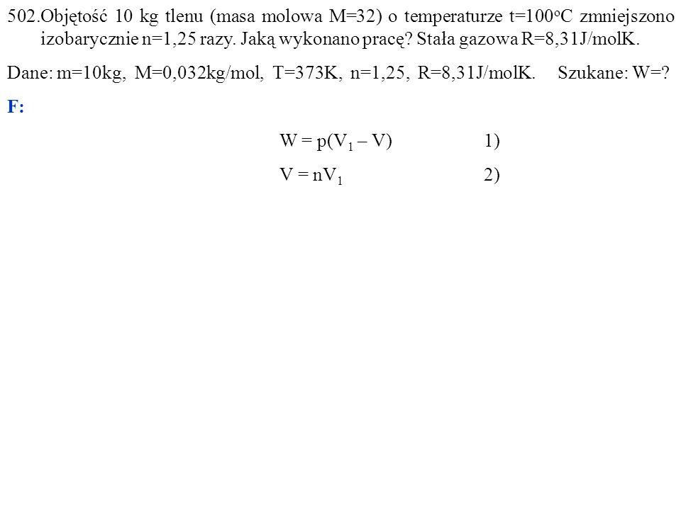 502.Objętość 10 kg tlenu (masa molowa M=32) o temperaturze t=100 o C zmniejszono izobarycznie n=1,25 razy. Jaką wykonano pracę? Stała gazowa R=8,31J/m