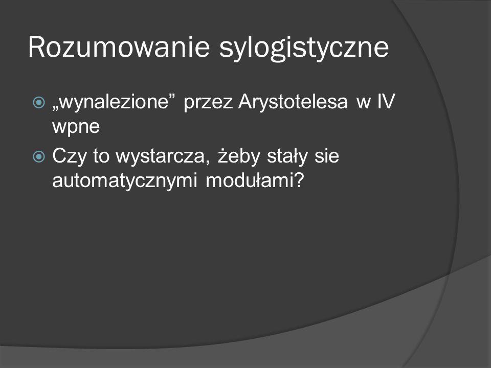 """Rozumowanie sylogistyczne  """"wynalezione przez Arystotelesa w IV wpne  Czy to wystarcza, żeby stały sie automatycznymi modułami?"""