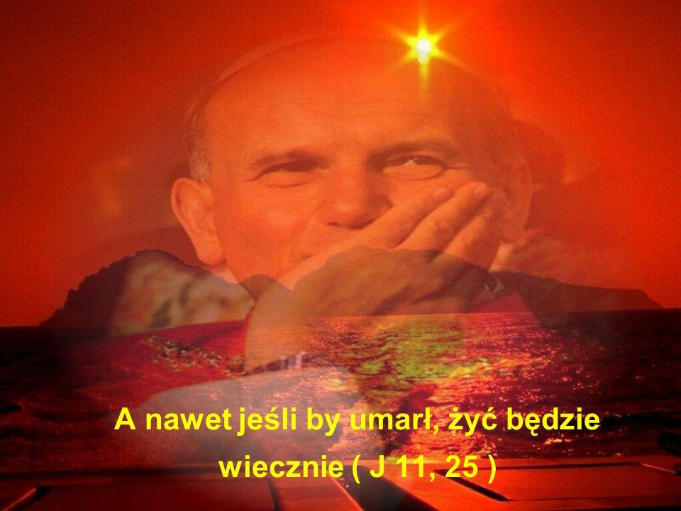 A nawet jeśli by umarł, żyć będzie wiecznie ( J 11, 25 )
