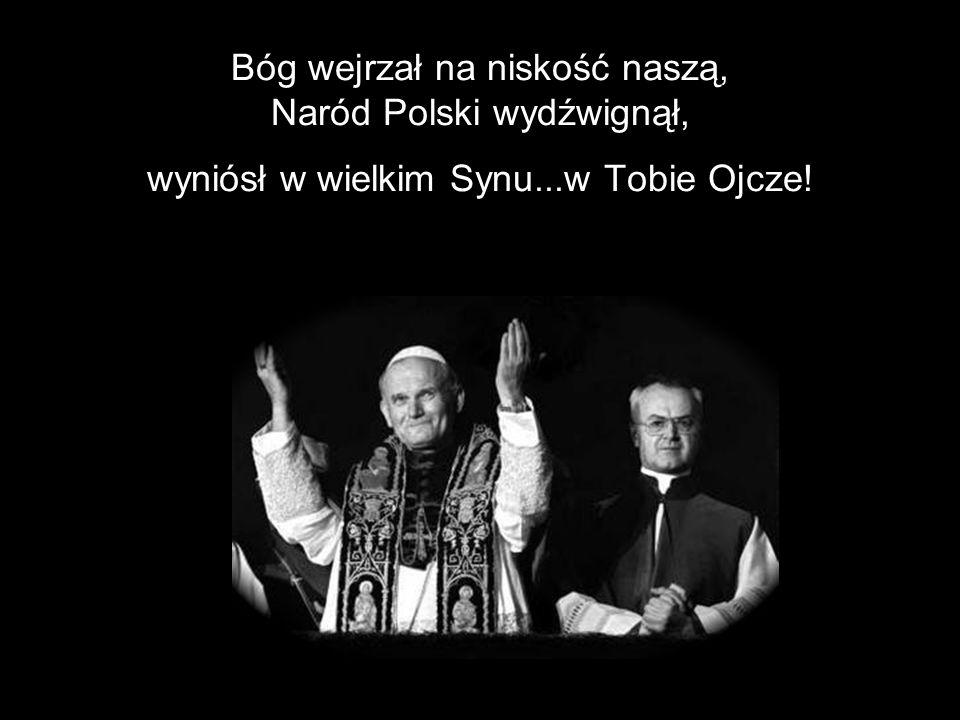 Bóg wejrzał na niskość naszą, Naród Polski wydźwignął, wyniósł w wielkim Synu...w Tobie Ojcze!