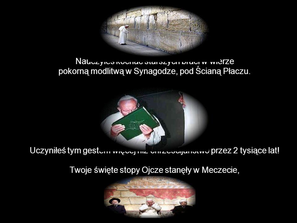 Nauczyłeś kochać starszych braci w wierze pokorną modlitwą w Synagodze, pod Ścianą Płaczu.