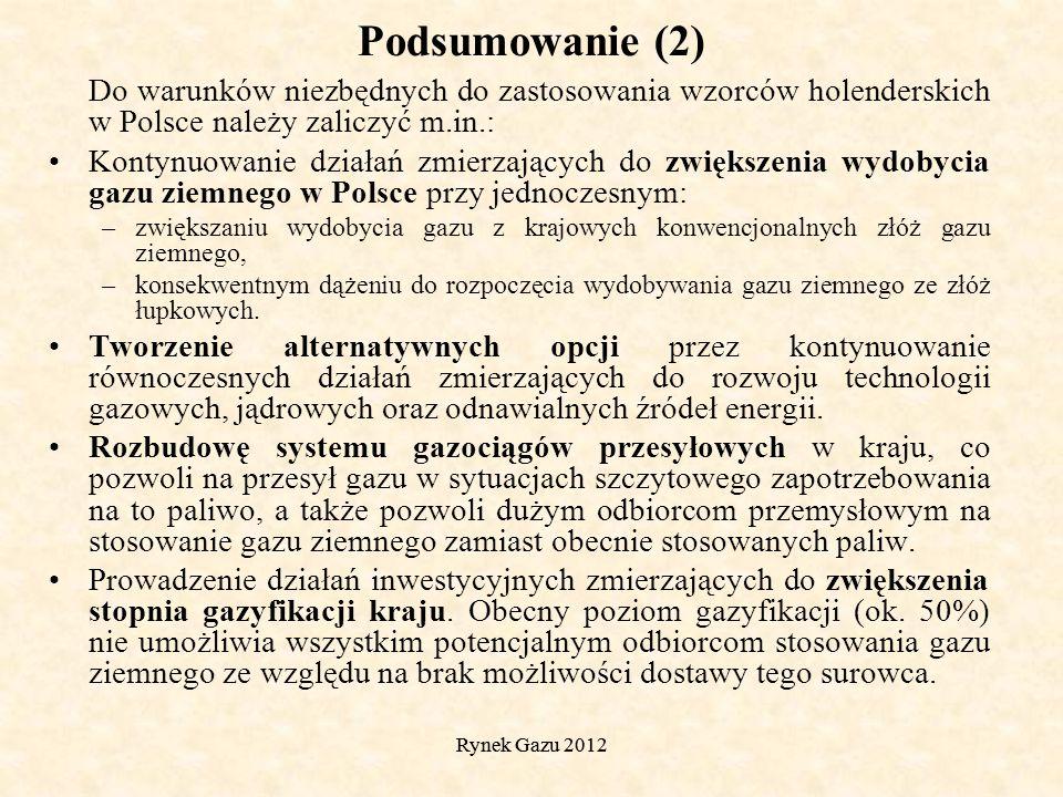 Rynek Gazu 2012 Podsumowanie (2) Do warunków niezbędnych do zastosowania wzorców holenderskich w Polsce należy zaliczyć m.in.: Kontynuowanie działań zmierzających do zwiększenia wydobycia gazu ziemnego w Polsce przy jednoczesnym: –zwiększaniu wydobycia gazu z krajowych konwencjonalnych złóż gazu ziemnego, –konsekwentnym dążeniu do rozpoczęcia wydobywania gazu ziemnego ze złóż łupkowych.