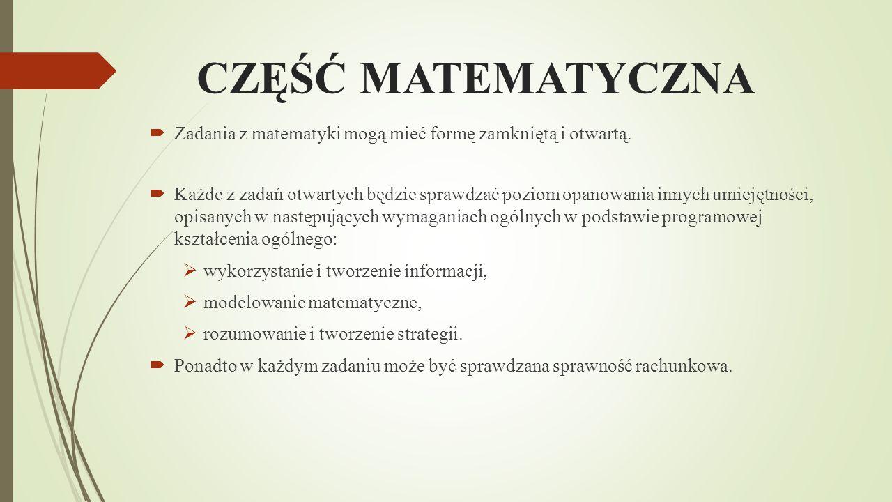 CZĘŚĆ MATEMATYCZNA  Zadania z matematyki mogą mieć formę zamkniętą i otwartą.  Każde z zadań otwartych będzie sprawdzać poziom opanowania innych umi