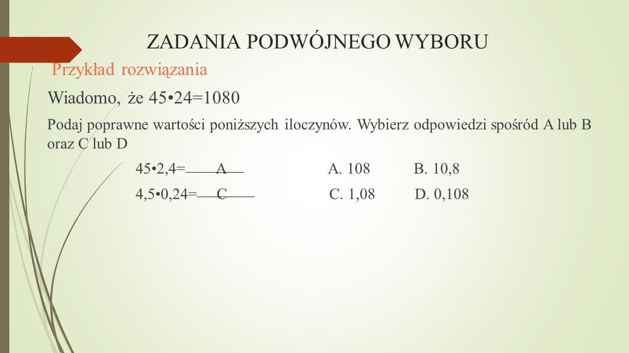 ZADANIA PODWÓJNEGO WYBORU Przykład rozwiązania Wiadomo, że 4524=1080 Podaj poprawne wartości poniższych iloczynów. Wybierz odpowiedzi spośród A lub B