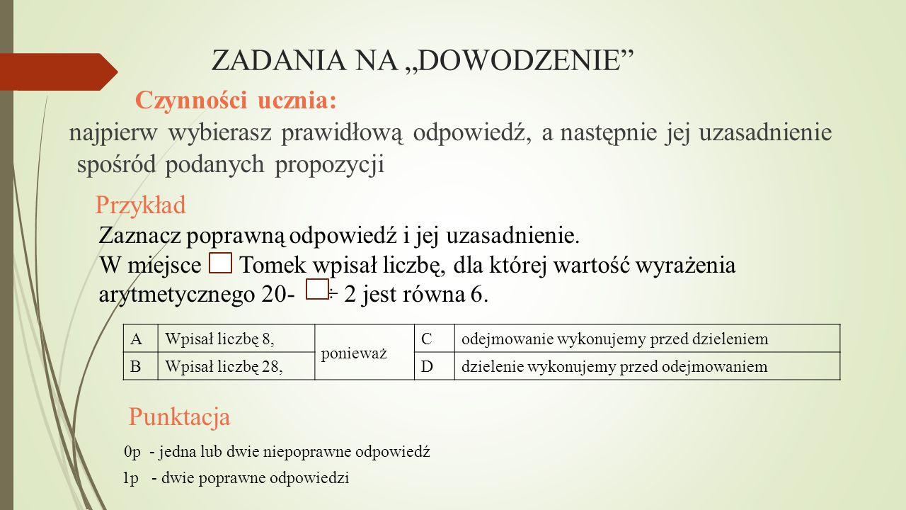 """ZADANIA NA """"DOWODZENIE"""" Czynności ucznia: najpierw wybierasz prawidłową odpowiedź, a następnie jej uzasadnienie spośród podanych propozycji Przykład Z"""