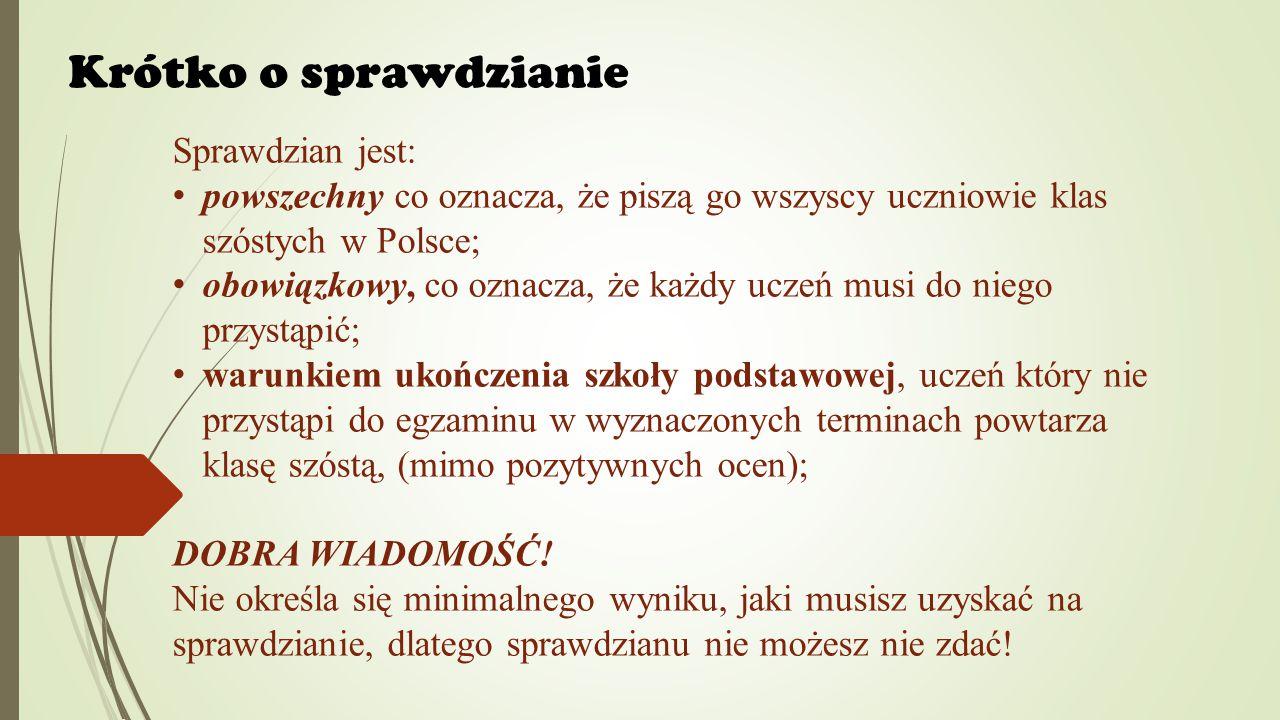 Krótko o sprawdzianie Sprawdzian jest: powszechny co oznacza, że piszą go wszyscy uczniowie klas szóstych w Polsce; obowiązkowy, co oznacza, że każdy