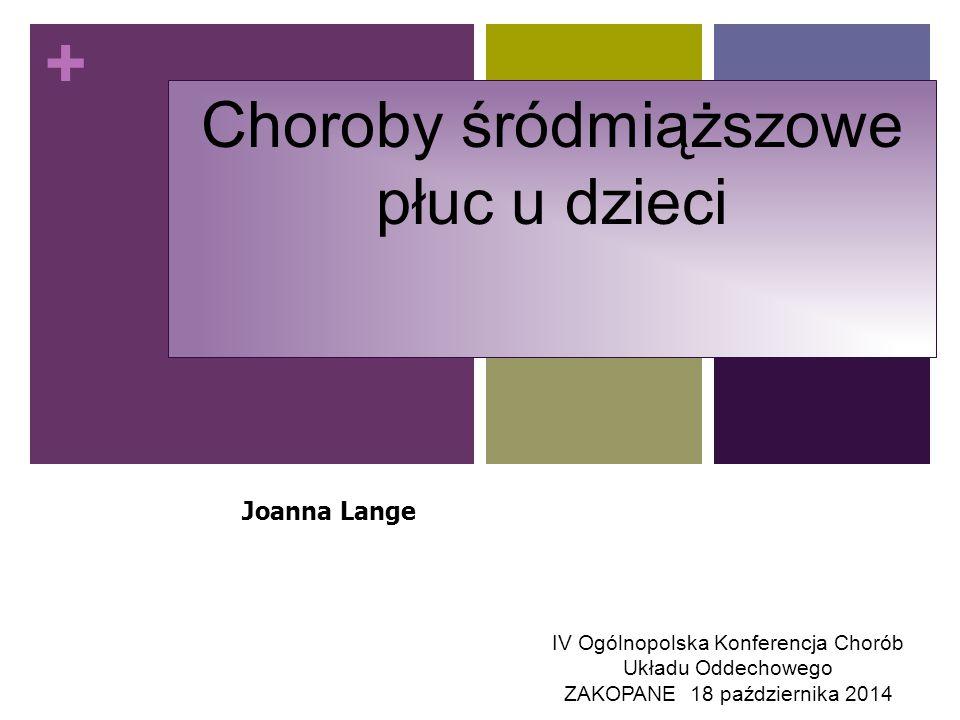+ Choroby śródmiąższowe płuc u dzieci Joanna Lange IV Ogólnopolska Konferencja Chorób Układu Oddechowego ZAKOPANE 18 października 2014