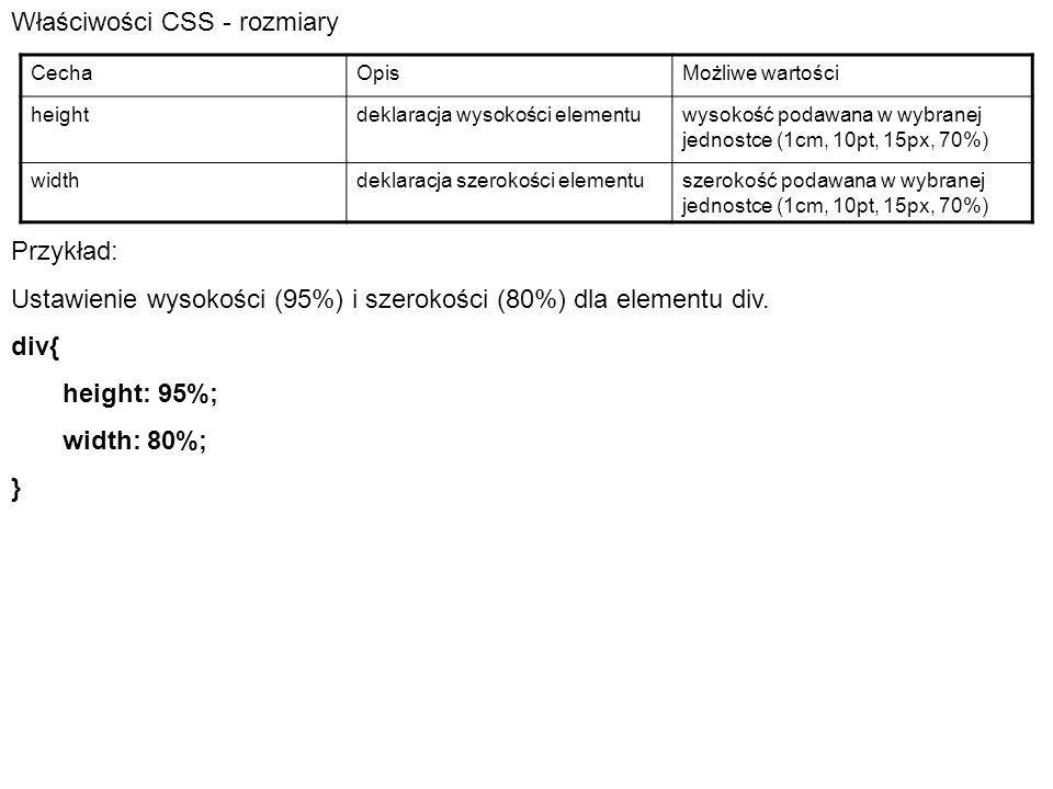 Właściwości CSS - rozmiary CechaOpisMożliwe wartości heightdeklaracja wysokości elementuwysokość podawana w wybranej jednostce (1cm, 10pt, 15px, 70%) widthdeklaracja szerokości elementuszerokość podawana w wybranej jednostce (1cm, 10pt, 15px, 70%) Przykład: Ustawienie wysokości (95%) i szerokości (80%) dla elementu div.