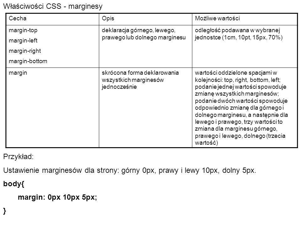 Właściwości CSS - marginesy CechaOpisMożliwe wartości margin-top margin-left margin-right margin-bottom deklaracja górnego, lewego, prawego lub dolnego marginesu odległość podawana w wybranej jednostce (1cm, 10pt, 15px, 70%) marginskrócona forma deklarowania wszystkich marginesów jednocześnie wartości oddzielone spacjami w kolejności: top, right, bottom, left; podanie jednej wartości spowoduje zmianę wszystkich marginesów; podanie dwóch wartości spowoduje odpowiednio zmianę dla górnego i dolnego marginesu, a następnie dla lewego i prawego, trzy wartości to zmiana dla marginesu górnego, prawego i lewego, dolnego (trzecia wartość) Przykład: Ustawienie marginesów dla strony: górny 0px, prawy i lewy 10px, dolny 5px.