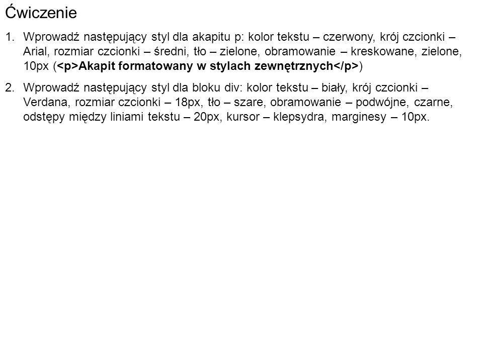 Ćwiczenie 1.Wprowadź następujący styl dla akapitu p: kolor tekstu – czerwony, krój czcionki – Arial, rozmiar czcionki – średni, tło – zielone, obramowanie – kreskowane, zielone, 10px ( Akapit formatowany w stylach zewnętrznych ) 2.Wprowadź następujący styl dla bloku div: kolor tekstu – biały, krój czcionki – Verdana, rozmiar czcionki – 18px, tło – szare, obramowanie – podwójne, czarne, odstępy między liniami tekstu – 20px, kursor – klepsydra, marginesy – 10px.