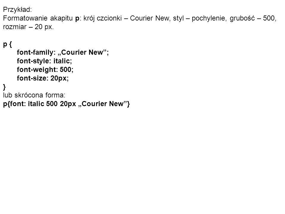 """Przykład: Formatowanie akapitu p: krój czcionki – Courier New, styl – pochylenie, grubość – 500, rozmiar – 20 px. p { font-family: """"Courier New""""; font"""