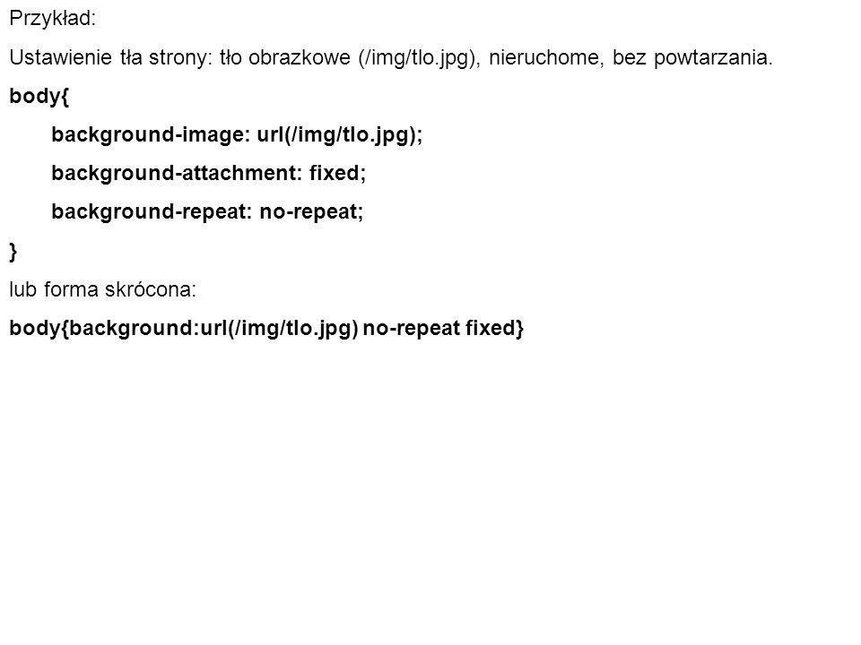 Przykład: Ustawienie tła strony: tło obrazkowe (/img/tlo.jpg), nieruchome, bez powtarzania. body{ background-image: url(/img/tlo.jpg); background-atta