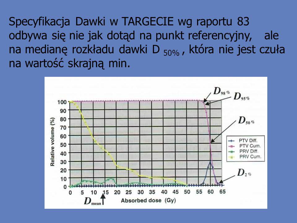 Specyfikacja Dawki w TARGECIE wg raportu 83 odbywa się nie jak dotąd na punkt referencyjny, ale na medianę rozkładu dawki D 50%, która nie jest czuła na wartość skrajną min.
