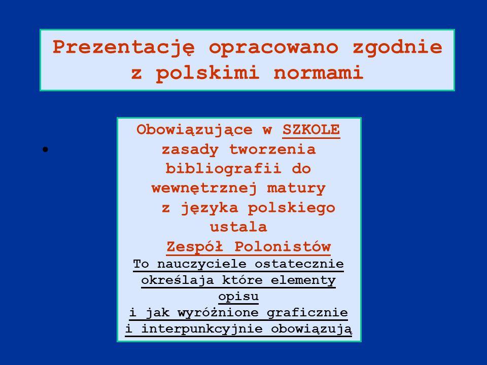 Prezentację opracowano zgodnie z polskimi normami Obowiązujące w SZKOLE zasady tworzenia bibliografii do wewnętrznej matury z języka polskiego ustala Zespół Polonistów To nauczyciele ostatecznie określaja które elementy opisu i jak wyróżnione graficznie i interpunkcyjnie obowiązują