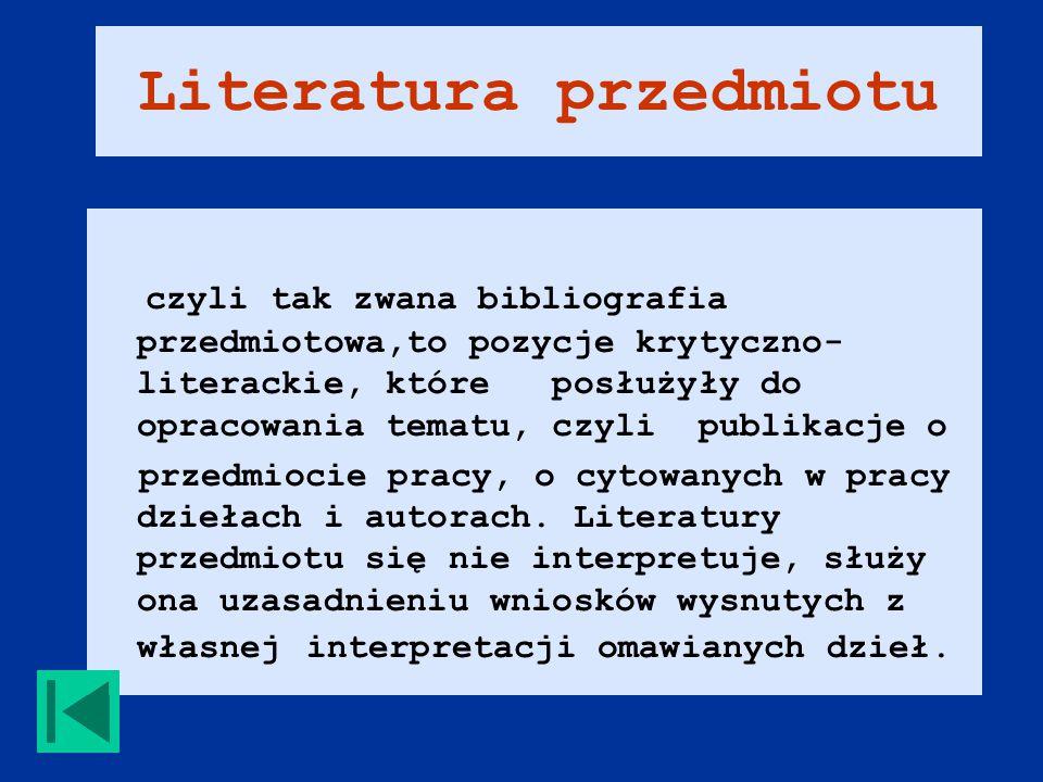 Literatura przedmiotu czyli tak zwana bibliografia przedmiotowa,to pozycje krytyczno- literackie, które posłużyły do opracowania tematu, czyli publikacje o przedmiocie pracy, o cytowanych w pracy dziełach i autorach.