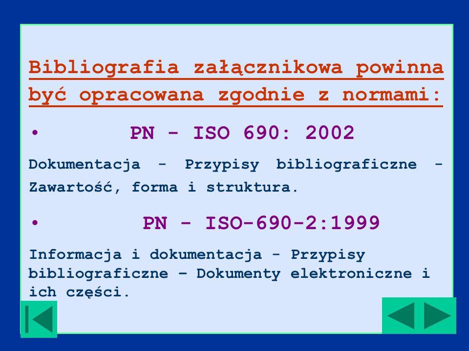 Bibliografia załącznikowa powinna być opracowana zgodnie z normami: PN - ISO 690: 2002 Dokumentacja - Przypisy bibliograficzne - Zawartość, forma i struktura.