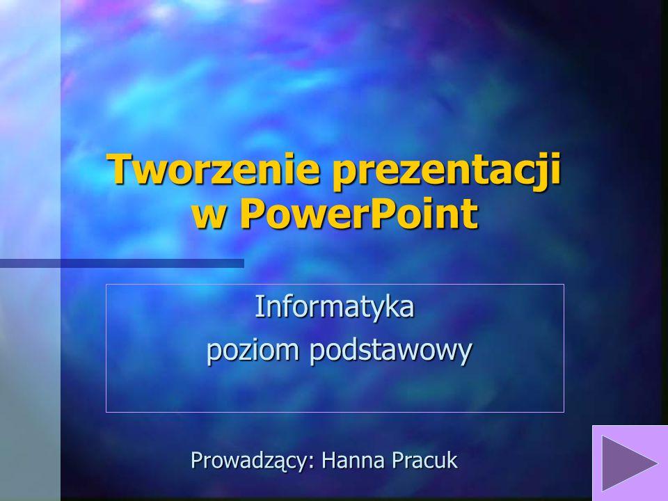 Tworzenie prezentacji w PowerPoint Informatyka poziom podstawowy poziom podstawowy Prowadzący: Hanna Pracuk