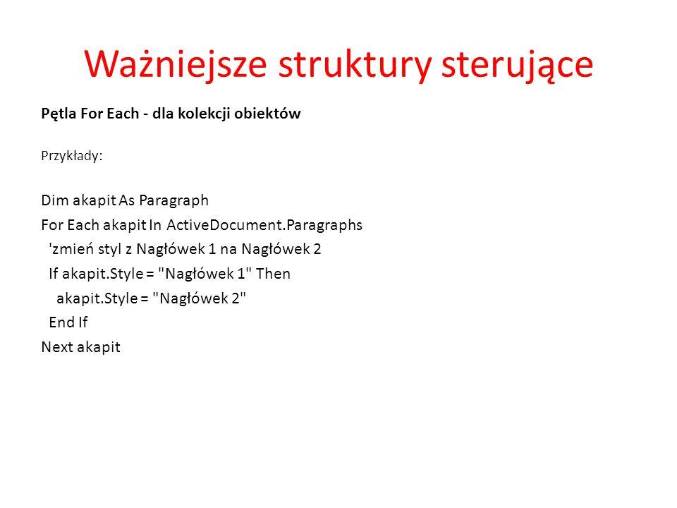 Ważniejsze struktury sterujące Pętla For Each - dla kolekcji obiektów Przykłady: Dim akapit As Paragraph For Each akapit In ActiveDocument.Paragraphs