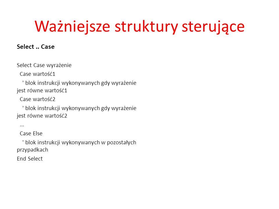 Ważniejsze struktury sterujące Select.. Case Select Case wyrażenie Case wartość1 ' blok instrukcji wykonywanych gdy wyrażenie jest równe wartość1 Case