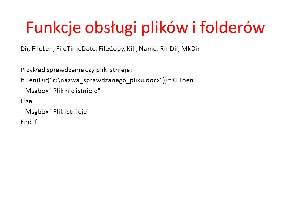 Funkcje obsługi plików i folderów Dir, FileLen, FileTimeDate, FileCopy, Kill, Name, RmDir, MkDir Przykład sprawdzenia czy plik istnieje: If Len(Dir(